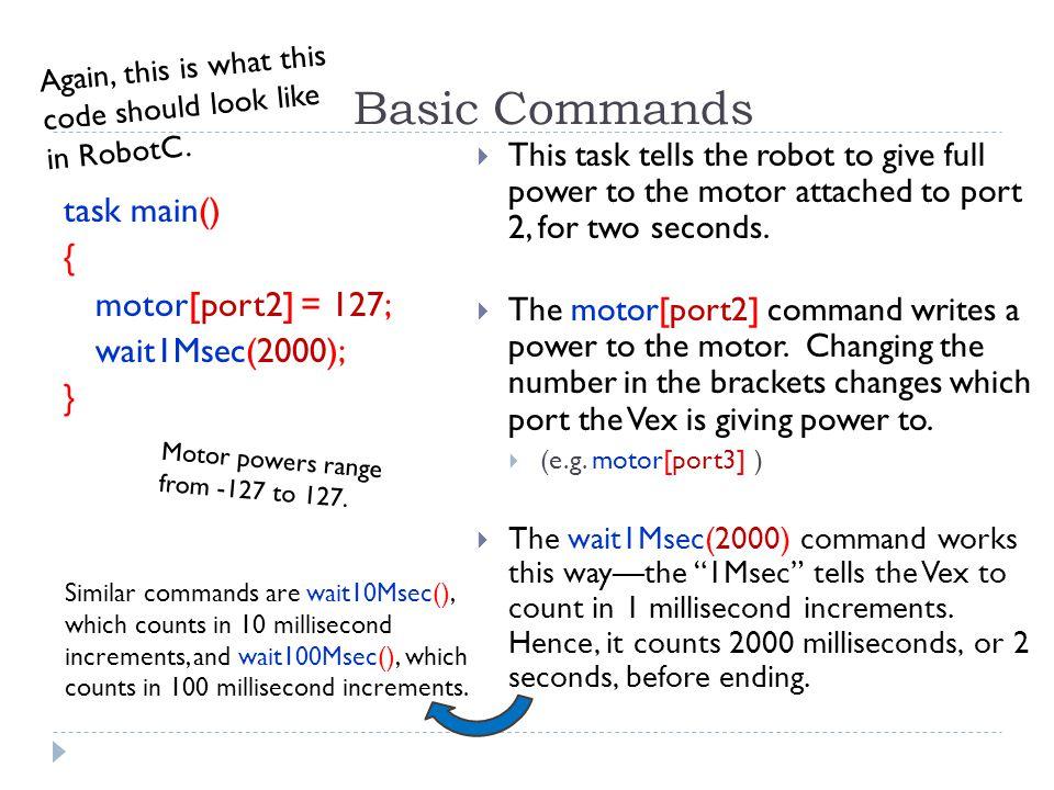 Basic Commands task main() { motor[port2] = 127; wait1Msec(2000); }
